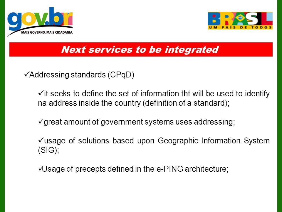 Next services to be integrated Addressing standards (CPqD) it seeks to define the set of information tht will be used to identify na address inside the country (definition of a standard); great amount of government systems uses addressing; usage of solutions based upon Geographic Information System (SIG); Usage of precepts defined in the e-PING architecture;