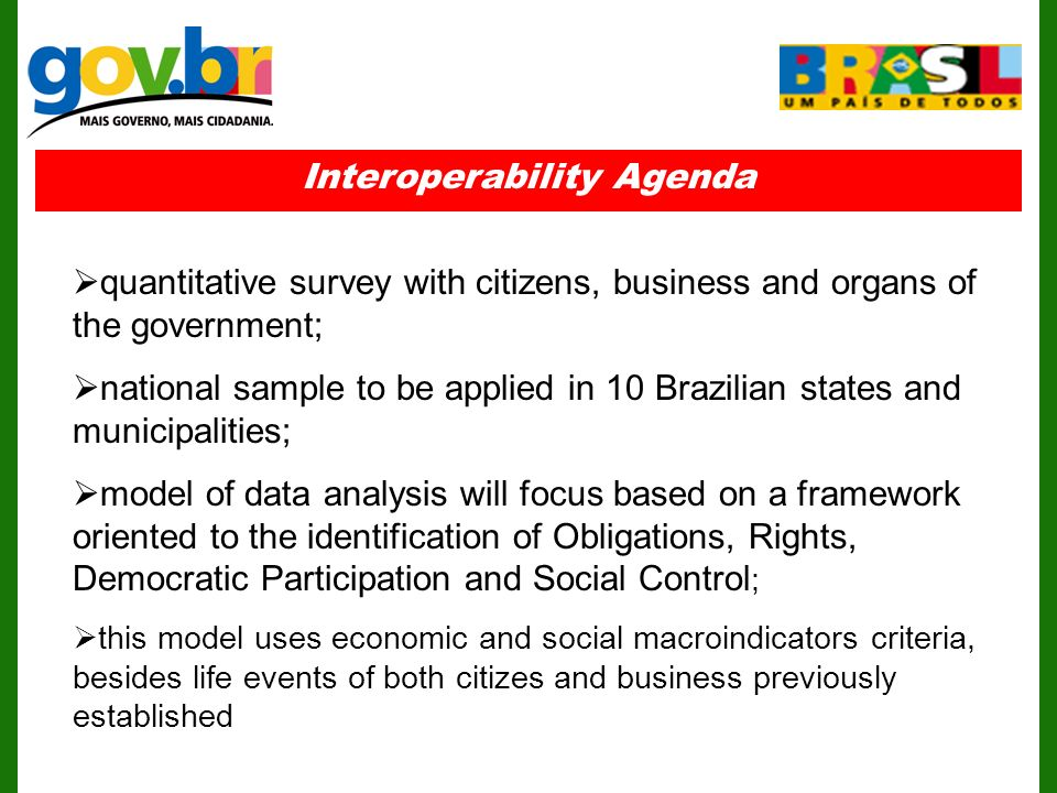 Interoperability Agenda quantitative survey with citizens, business and organs of the government; national sample to be applied in 10 Brazilian states and municipalities; model of data analysis will focus based on a framework oriented to the identification of Obligations, Rights, Democratic Participation and Social Control ; this model uses economic and social macroindicators criteria, besides life events of both citizes and business previously established