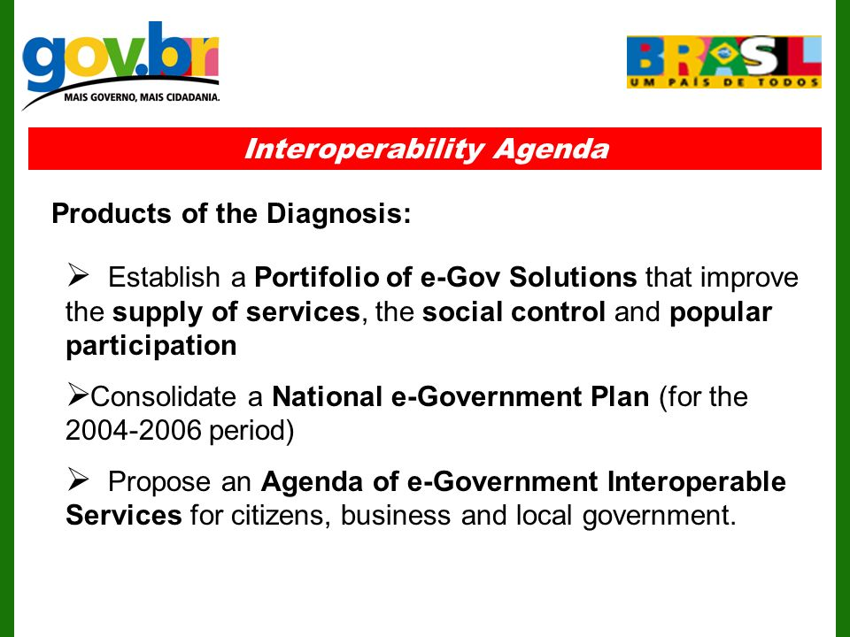 Interoperability Agenda Establish a Portifolio of e-Gov Solutions that improve the supply of services, the social control and popular participation Consolidate a National e-Government Plan (for the period) Propose an Agenda of e-Government Interoperable Services for citizens, business and local government.
