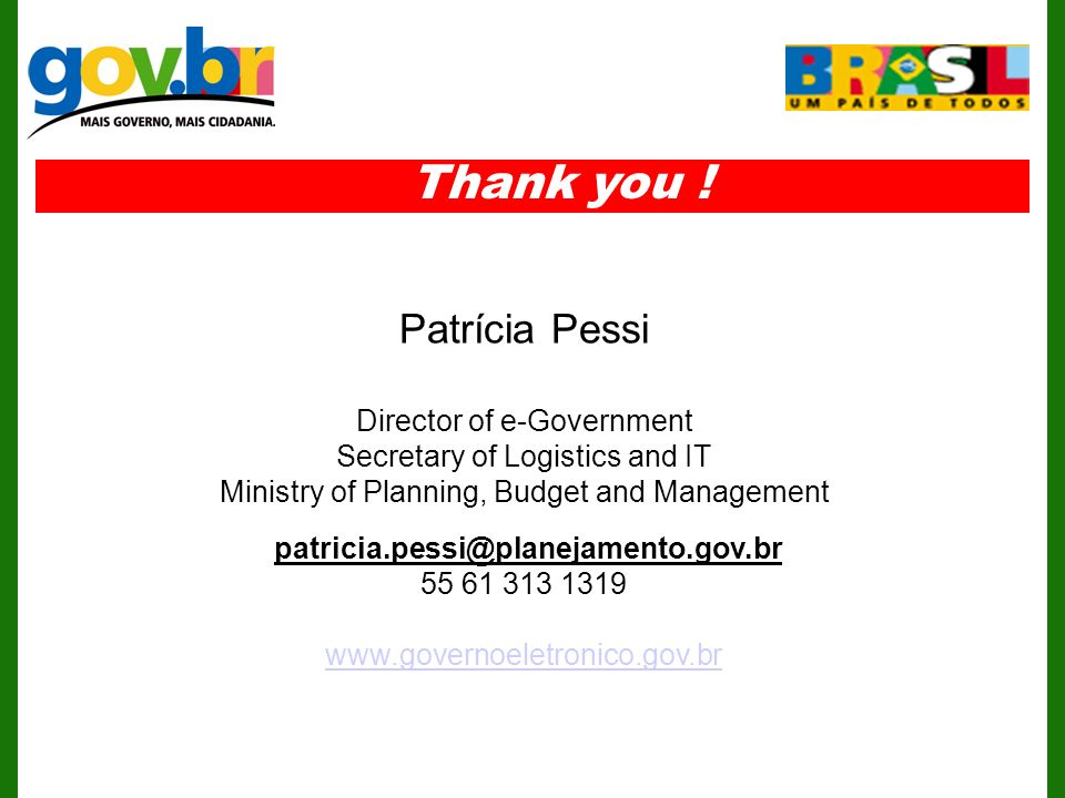 Patrícia Pessi Director of e-Government Secretary of Logistics and IT Ministry of Planning, Budget and Management Thank you !