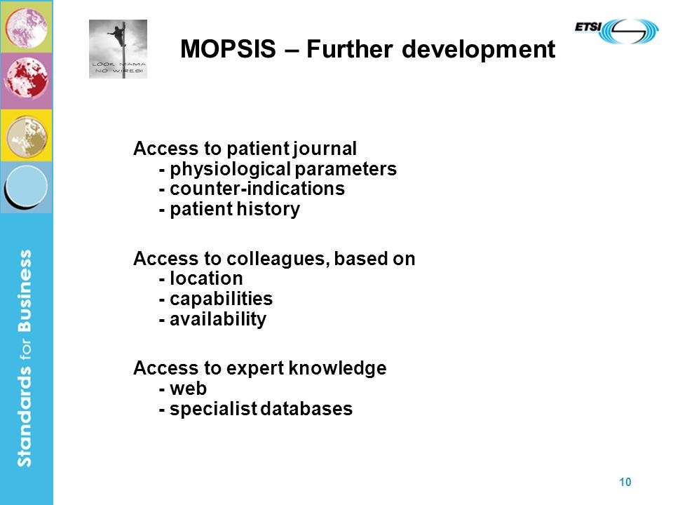 10 MOPSIS – Further development Access to patient journal - physiological parameters - counter-indications - patient history Access to colleagues, based on - location - capabilities - availability Access to expert knowledge - web - specialist databases