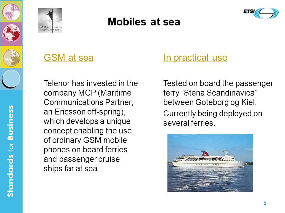2 Mobiles at sea GSM at sea Telenor has invested in the company MCP (Maritime Communications Partner, an Ericsson off-spring), which develops a unique concept enabling the use of ordinary GSM mobile phones on board ferries and passenger cruise ships far at sea.