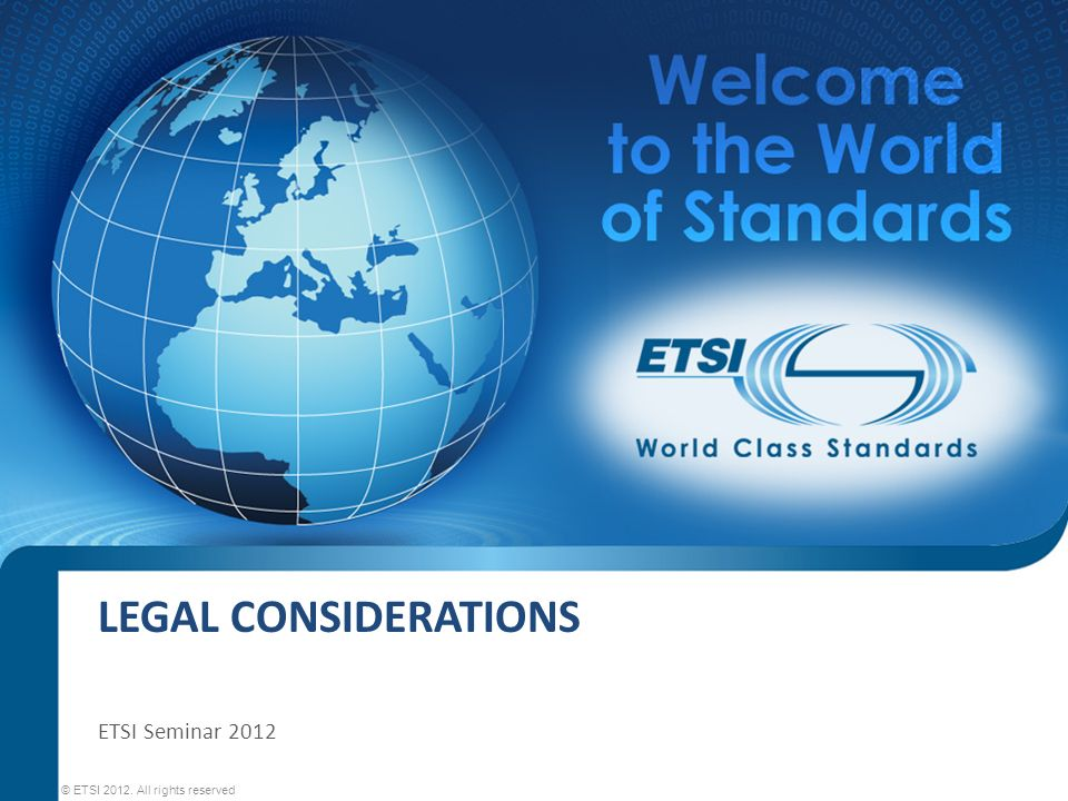 LEGAL CONSIDERATIONS © ETSI 2012. All rights reserved ETSI Seminar 2012