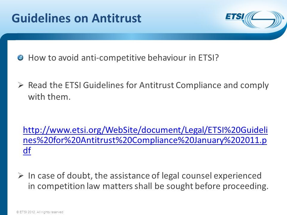Guidelines on Antitrust How to avoid anti-competitive behaviour in ETSI? Read the ETSI Guidelines for Antitrust Compliance and comply with them. http:
