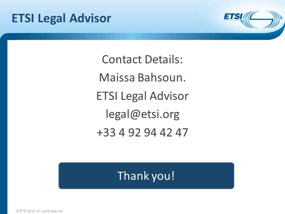 ETSI Legal Advisor Contact Details: Maissa Bahsoun. ETSI Legal Advisor legal@etsi.org +33 4 92 94 42 47 © ETSI 2012. All rights reserved Thank you!