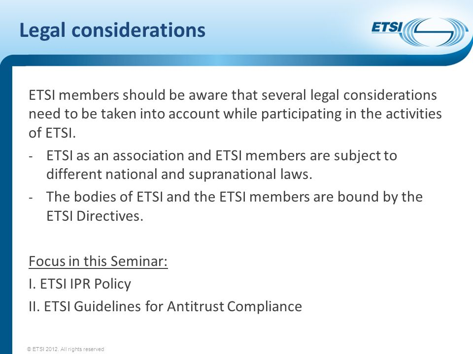 Legal considerations ETSI members should be aware that several legal considerations need to be taken into account while participating in the activitie
