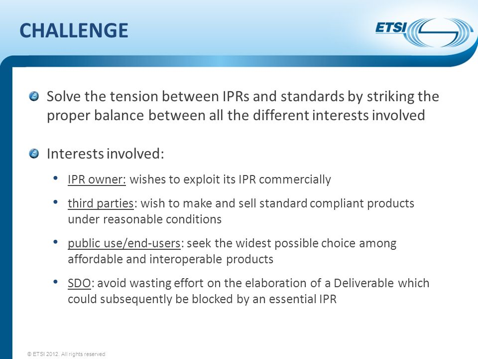 CHALLENGE Solve the tension between IPRs and standards by striking the proper balance between all the different interests involved Interests involved: IPR owner: wishes to exploit its IPR commercially third parties: wish to make and sell standard compliant products under reasonable conditions public use/end-users: seek the widest possible choice among affordable and interoperable products SDO: avoid wasting effort on the elaboration of a Deliverable which could subsequently be blocked by an essential IPR © ETSI 2012.