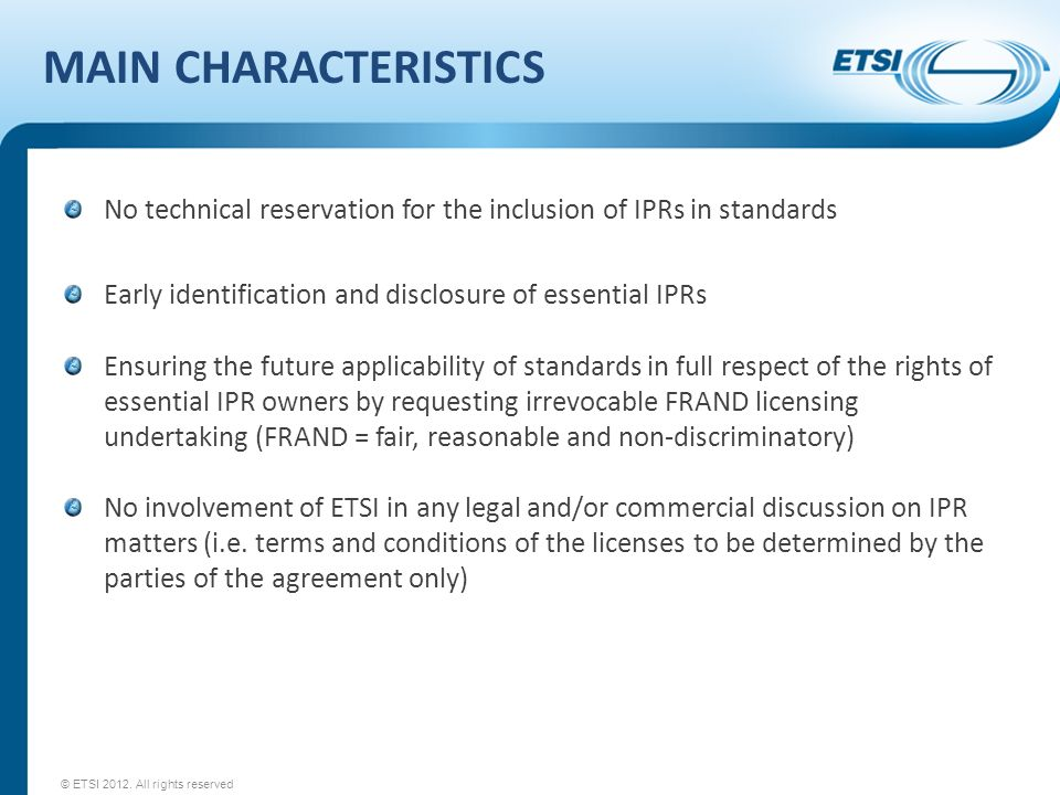 MAIN CHARACTERISTICS No technical reservation for the inclusion of IPRs in standards Early identification and disclosure of essential IPRs Ensuring the future applicability of standards in full respect of the rights of essential IPR owners by requesting irrevocable FRAND licensing undertaking (FRAND = fair, reasonable and non-discriminatory) No involvement of ETSI in any legal and/or commercial discussion on IPR matters (i.e.