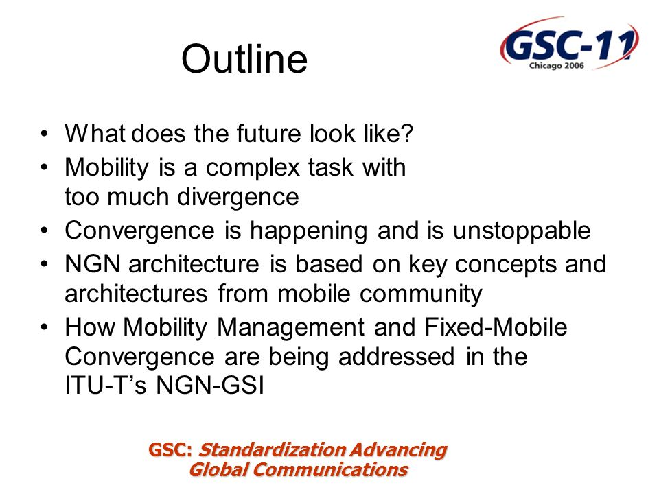 GSC: Standardization Advancing Global Communications ITU-T NGN-GSI 4 closely related co-operating Questions: –Q.2/19 Mobility management –Q.5/19 Convergence of evolving IMT-2000 networks with evolving fixed networks –Q.6/13 NGN mobility and fixed-mobile convergence –Q.29/16 Mobility for Multimedia Systems and Services