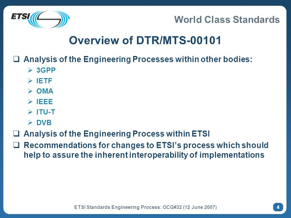 World Class Standards ETSI Standards Engineering Process: OCG#32 (12 June 2007) 4 Overview of DTR/MTS-00101 Analysis of the Engineering Processes within other bodies: 3GPP IETF OMA IEEE ITU-T DVB Analysis of the Engineering Process within ETSI Recommendations for changes to ETSIs process which should help to assure the inherent interoperability of implementations