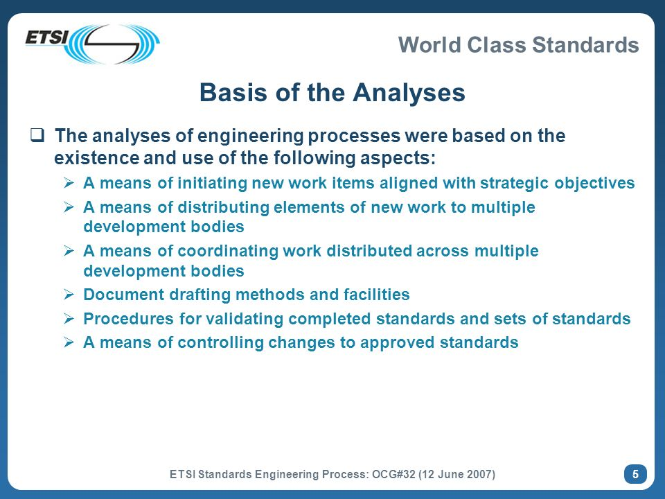 World Class Standards ETSI Standards Engineering Process: OCG#32 (12 June 2007) 5 Basis of the Analyses The analyses of engineering processes were based on the existence and use of the following aspects: A means of initiating new work items aligned with strategic objectives A means of distributing elements of new work to multiple development bodies A means of coordinating work distributed across multiple development bodies Document drafting methods and facilities Procedures for validating completed standards and sets of standards A means of controlling changes to approved standards