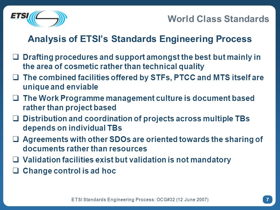 World Class Standards ETSI Standards Engineering Process: OCG#32 (12 June 2007) 7 Analysis of ETSIs Standards Engineering Process Drafting procedures and support amongst the best but mainly in the area of cosmetic rather than technical quality The combined facilities offered by STFs, PTCC and MTS itself are unique and enviable The Work Programme management culture is document based rather than project based Distribution and coordination of projects across multiple TBs depends on individual TBs Agreements with other SDOs are oriented towards the sharing of documents rather than resources Validation facilities exist but validation is not mandatory Change control is ad hoc