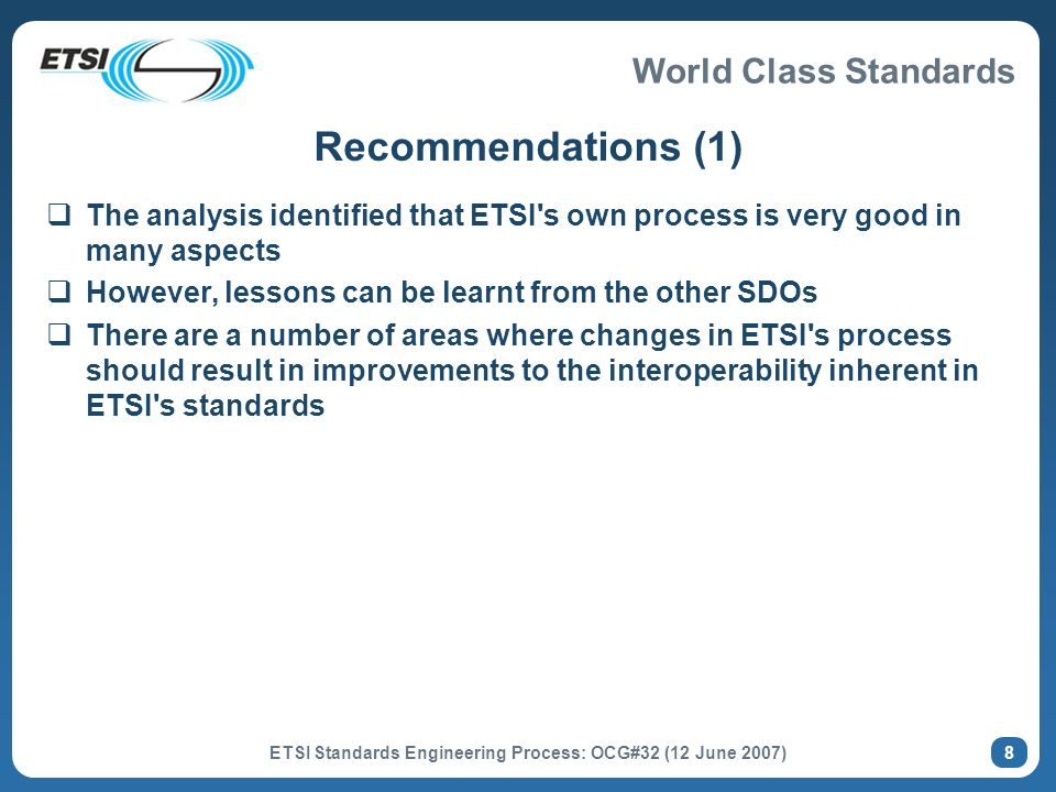 World Class Standards ETSI Standards Engineering Process: OCG#32 (12 June 2007) 8 Recommendations (1) The analysis identified that ETSI s own process is very good in many aspects However, lessons can be learnt from the other SDOs There are a number of areas where changes in ETSI s process should result in improvements to the interoperability inherent in ETSI s standards