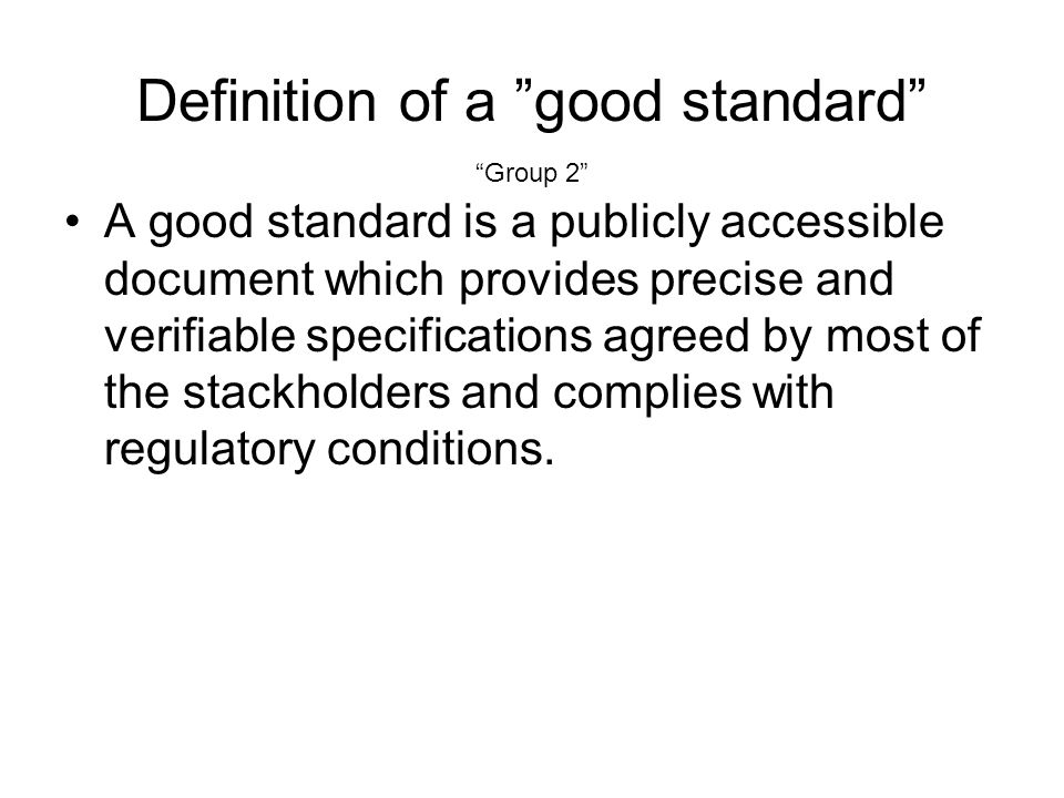 Definition of a good standard A good standard is a publicly accessible document which provides precise and verifiable specifications agreed by most of the stackholders and complies with regulatory conditions.
