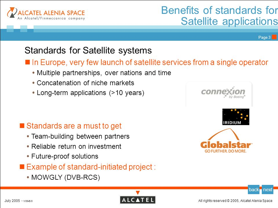 All rights reserved © 2005, Alcatel Alenia SpaceJuly 2005 - M054E-5 backnext Page 2 AAS position wrt ETP Alcatel Alenia Space is part of the Integral Satcom Initiative http://www.isi-initiative.eu.org/ Strategic position of ISI is to develop applications integrating satellite communications inside telecom infrastructures ISI gathers numerous partners (149 institutions/ 24 countries) Reaching a Critical mass is an issue (Courtesy of ISI)