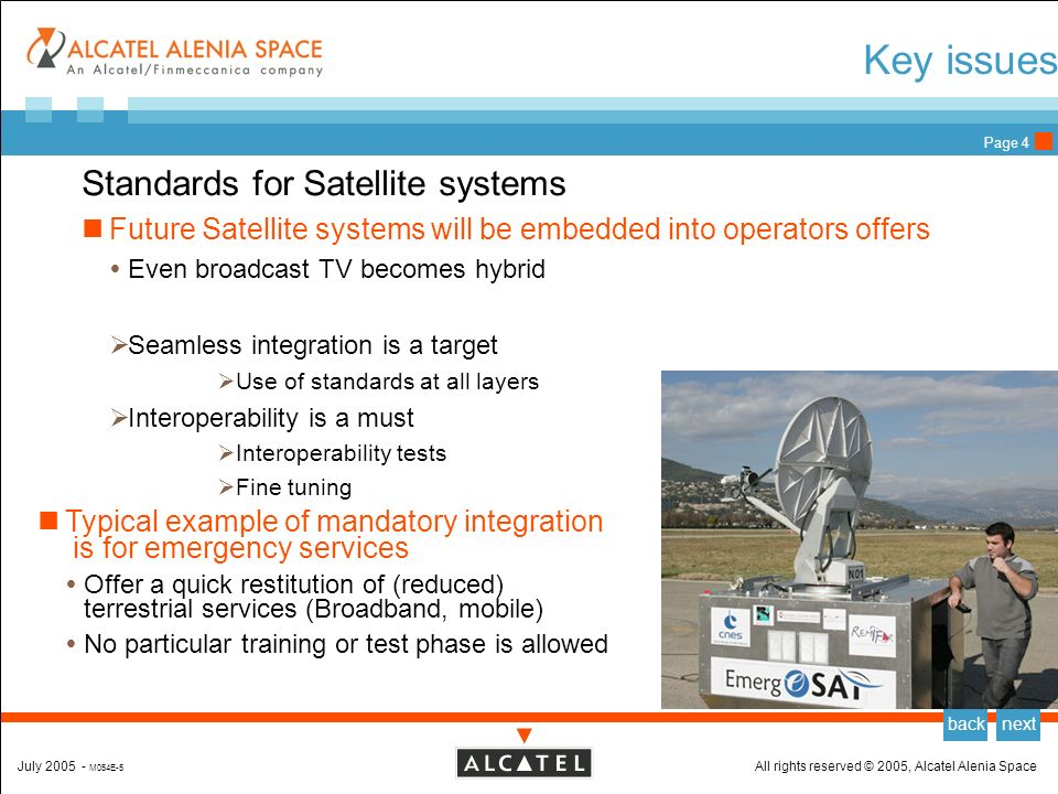 All rights reserved © 2005, Alcatel Alenia SpaceJuly 2005 - M054E-5 backnext Page 3 Benefits of standards for Satellite applications Standards for Satellite systems In Europe, very few launch of satellite services from a single operator Multiple partnerships, over nations and time Concatenation of niche markets Long-term applications (>10 years) Standards are a must to get Team-building between partners Reliable return on investment Future-proof solutions Example of standard-initiated project : MOWGLY (DVB-RCS)
