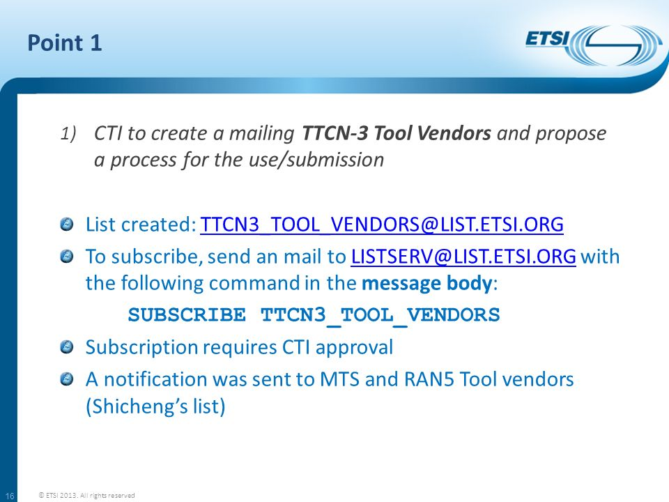 Point 1 1) CTI to create a mailing TTCN-3 Tool Vendors and propose a process for the use/submission List created: TTCN3_TOOL_VENDORS@LIST.ETSI.ORGTTCN