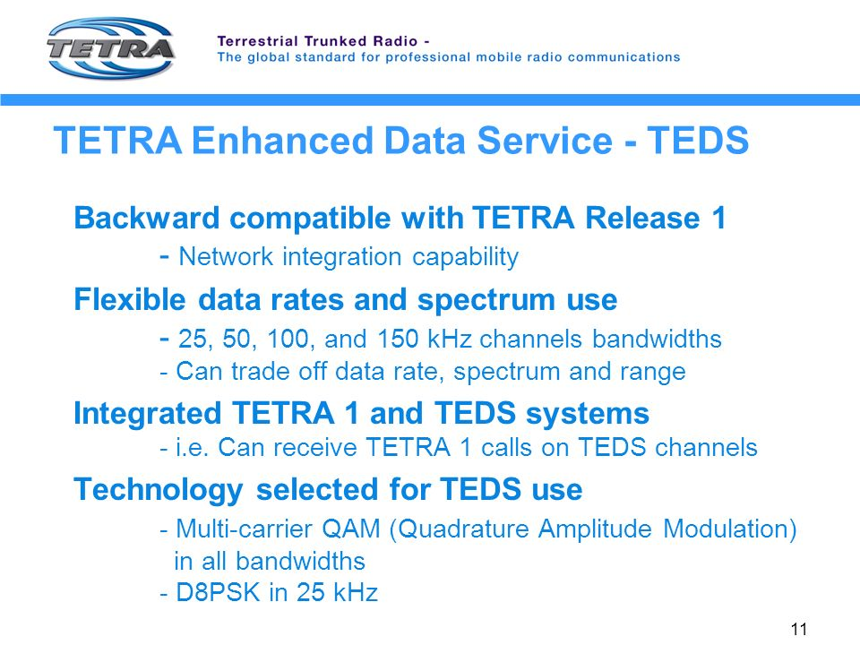 11 TETRA Enhanced Data Service - TEDS Backward compatible with TETRA Release 1 - Network integration capability Flexible data rates and spectrum use - 25, 50, 100, and 150 kHz channels bandwidths - Can trade off data rate, spectrum and range Integrated TETRA 1 and TEDS systems - i.e.