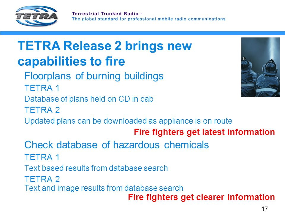 17 TETRA Release 2 brings new capabilities to fire Floorplans of burning buildings TETRA 1 Database of plans held on CD in cab TETRA 2 Updated plans can be downloaded as appliance is on route Fire fighters get latest information Check database of hazardous chemicals TETRA 1 Text based results from database search TETRA 2 Text and image results from database search Fire fighters get clearer information