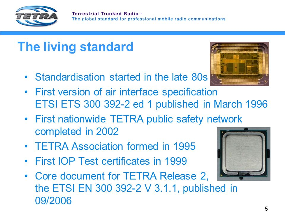 5 The living standard Standardisation started in the late 80s First version of air interface specification ETSI ETS 300 392-2 ed 1 published in March 1996 First nationwide TETRA public safety network completed in 2002 TETRA Association formed in 1995 First IOP Test certificates in 1999 Core document for TETRA Release 2, the ETSI EN 300 392-2 V 3.1.1, published in 09/2006