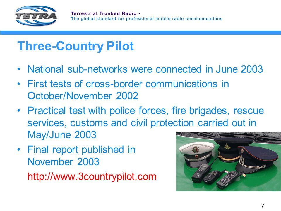 7 Three-Country Pilot National sub-networks were connected in June 2003 First tests of cross-border communications in October/November 2002 Practical test with police forces, fire brigades, rescue services, customs and civil protection carried out in May/June 2003 Final report published in November 2003 http://www.3countrypilot.com