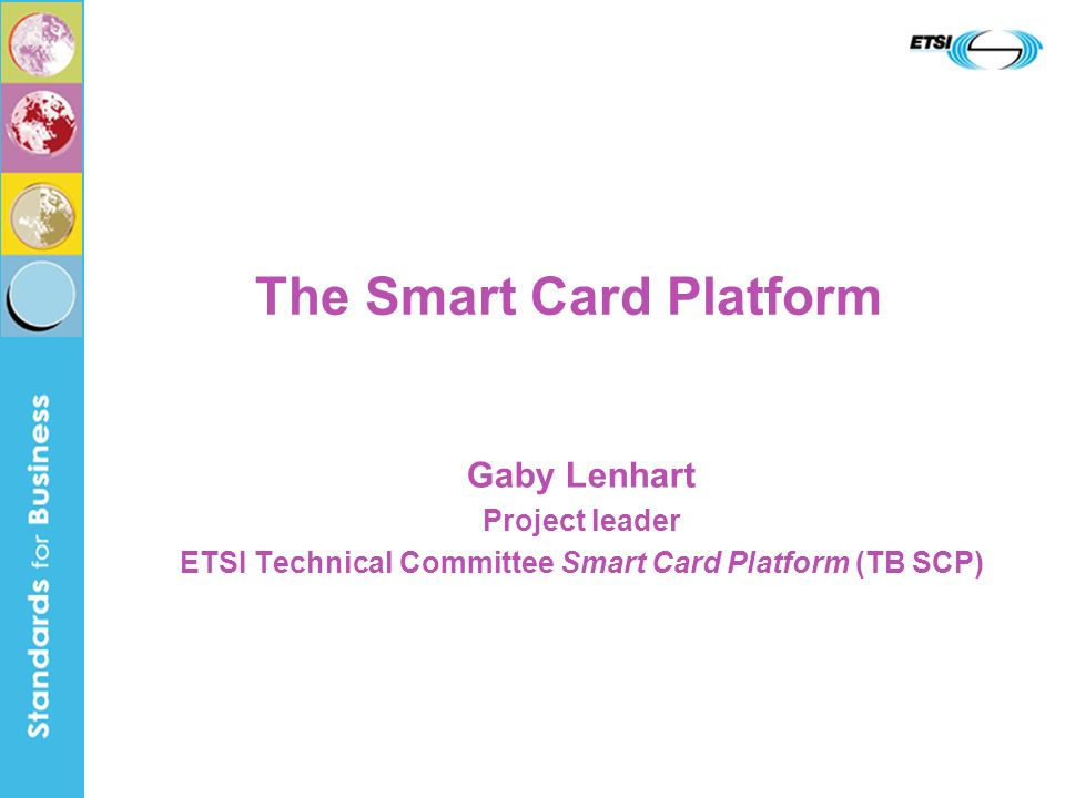 2 ETSI Technical Committee Smart Card Platform 16 Years of dedication and real-life experience founded in March 2000 as the successor of SMG9, the SIM-people, who specified the most successful smart card application with currently more than 1 billion subscribers and +2 billion SIMs deployed mission to create a series of specifications for a smart card platform, based on real-life (outside) requirements, on which other committees can base their system specific work to achieve basic compatibility