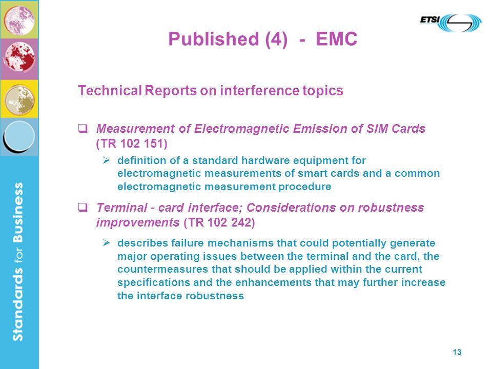 13 Published (4) - EMC Technical Reports on interference topics Measurement of Electromagnetic Emission of SIM Cards (TR 102 151) definition of a stan