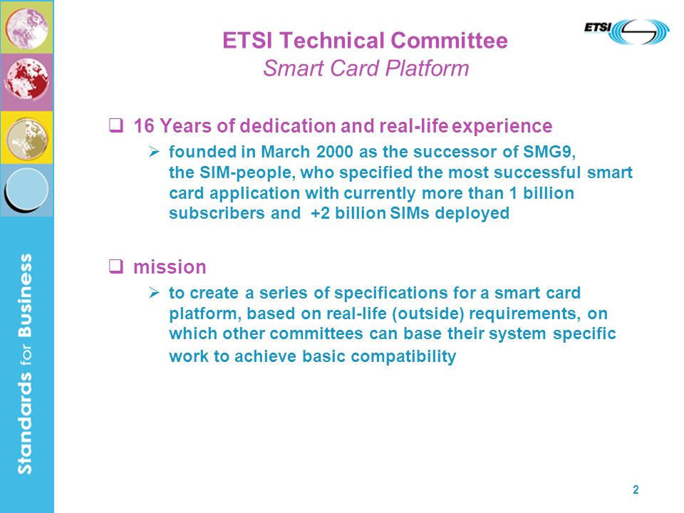 2 ETSI Technical Committee Smart Card Platform 16 Years of dedication and real-life experience founded in March 2000 as the successor of SMG9, the SIM