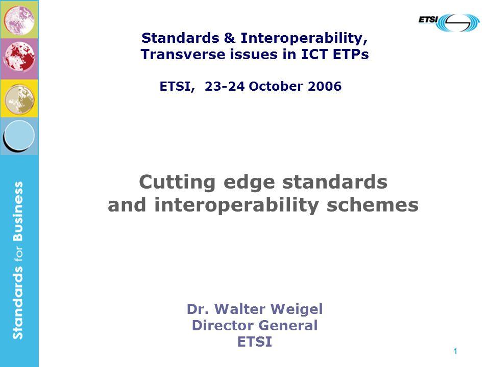 1 Dr. Walter Weigel Director General ETSI Cutting edge standards and interoperability schemes Standards & Interoperability, Transverse issues in ICT E