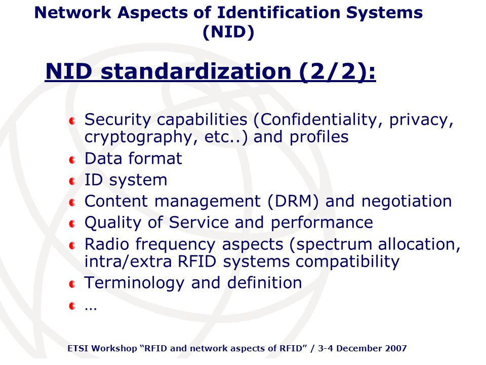 ETSI Workshop RFID and network aspects of RFID / 3-4 December 2007 Network Aspects of Identification Systems (NID) NID standardization (2/2): Security capabilities (Confidentiality, privacy, cryptography, etc..) and profiles Data format ID system Content management (DRM) and negotiation Quality of Service and performance Radio frequency aspects (spectrum allocation, intra/extra RFID systems compatibility Terminology and definition …