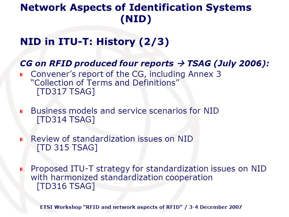 ETSI Workshop RFID and network aspects of RFID / 3-4 December 2007 Network Aspects of Identification Systems (NID) NID in ITU-T: History (2/3) CG on RFID produced four reports TSAG (July 2006): Conveners report of the CG, including Annex 3 Collection of Terms and Definitions [TD317 TSAG] Business models and service scenarios for NID [TD314 TSAG] Review of standardization issues on NID [TD 315 TSAG] Proposed ITU-T strategy for standardization issues on NID with harmonized standardization cooperation [TD316 TSAG]