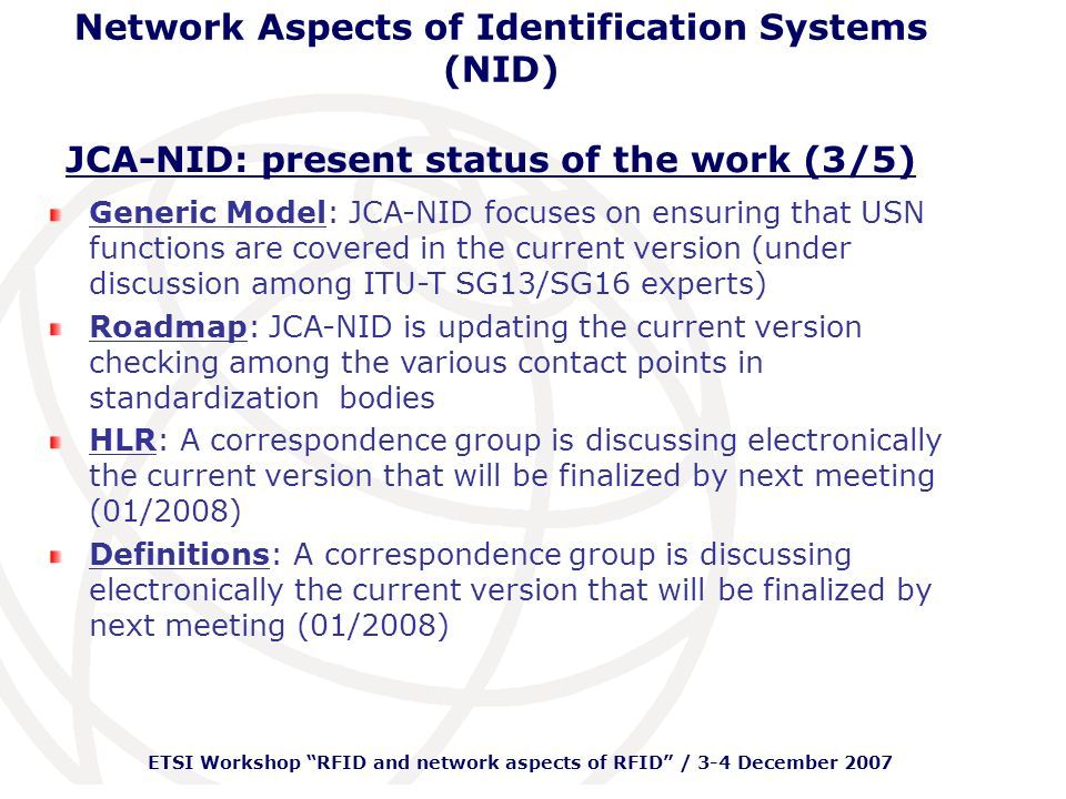 ETSI Workshop RFID and network aspects of RFID / 3-4 December 2007 Network Aspects of Identification Systems (NID) NID and IdM: NID: First objective: impact on networks of transactions from RFID or barcode triggered applications and services Basic functional elements: identifier, tag, reader and application related middleware Later the scope has been extended to cover all type of interfaces between tag and reader (RFID, NFC, Bluetooth, galvanic, optical, etc).