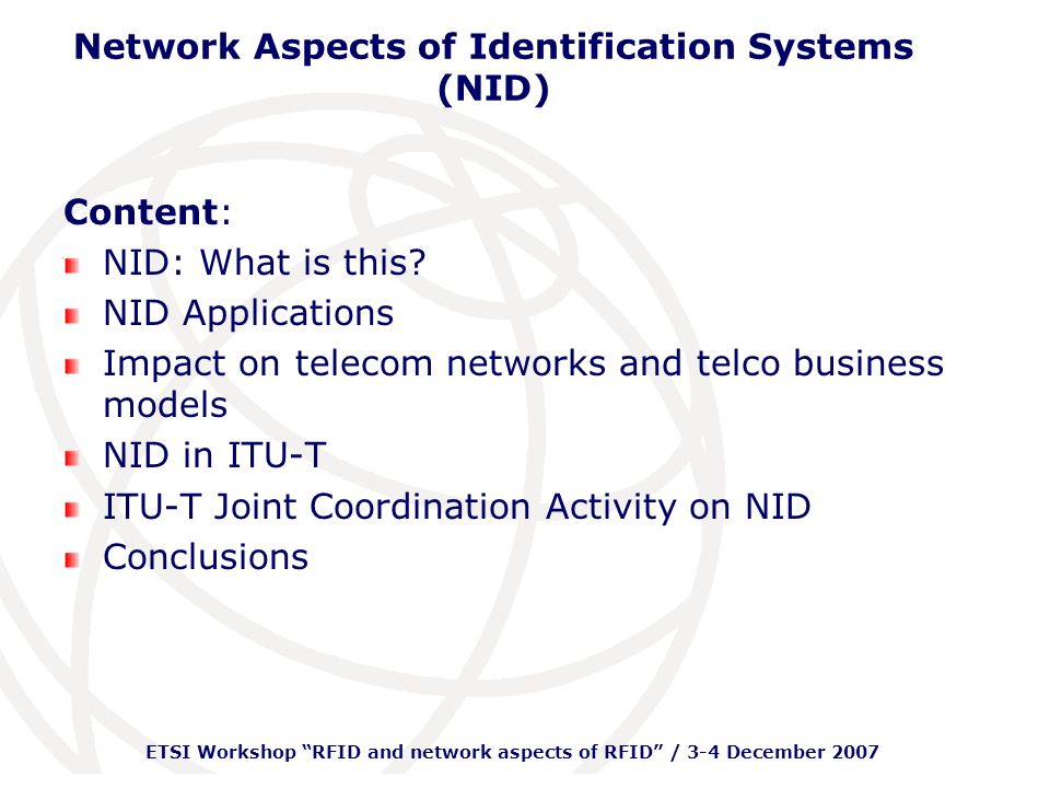 ETSI Workshop RFID and network aspects of RFID / 3-4 December 2007 Network Aspects of Identification Systems (NID)Network Tag Reader Local data processing Server What is NID.
