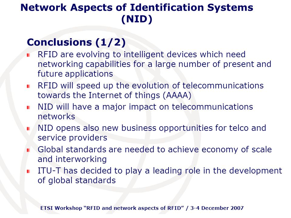 ETSI Workshop RFID and network aspects of RFID / 3-4 December 2007 Network Aspects of Identification Systems (NID) Conclusions (1/2) RFID are evolving to intelligent devices which need networking capabilities for a large number of present and future applications RFID will speed up the evolution of telecommunications towards the Internet of things (AAAA) NID will have a major impact on telecommunications networks NID opens also new business opportunities for telco and service providers Global standards are needed to achieve economy of scale and interworking ITU-T has decided to play a leading role in the development of global standards