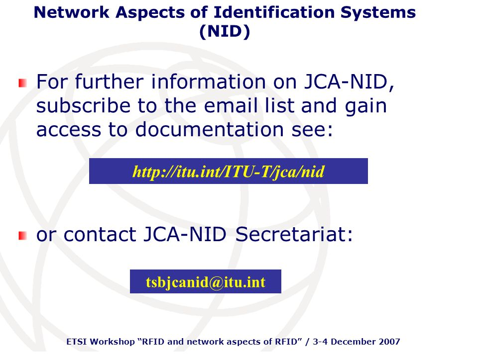 ETSI Workshop RFID and network aspects of RFID / 3-4 December 2007 Network Aspects of Identification Systems (NID) For further information on JCA-NID, subscribe to the email list and gain access to documentation see: or contact JCA-NID Secretariat: http://itu.int/ITU-T/jca/nid tsbjcanid@itu.int