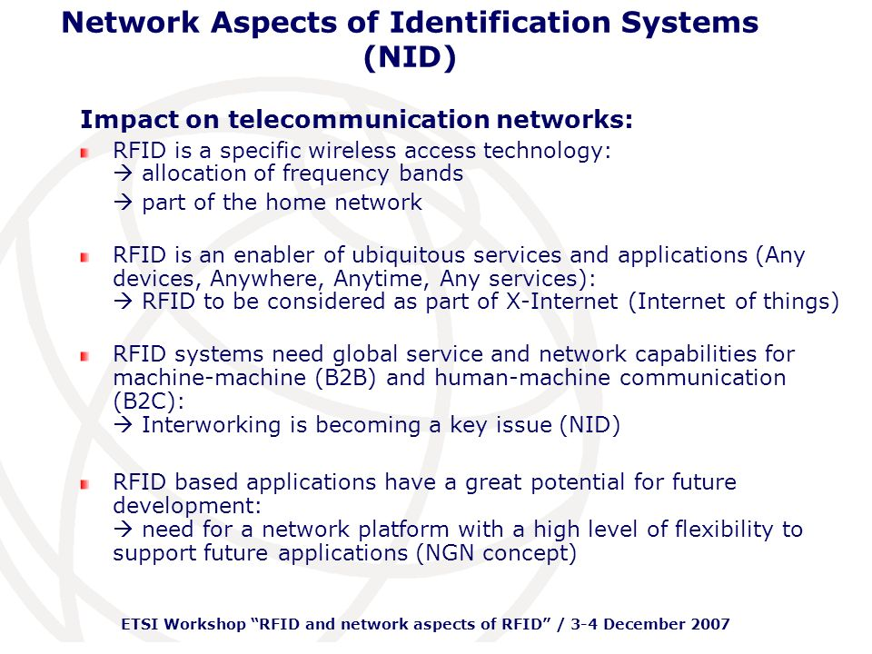 ETSI Workshop RFID and network aspects of RFID / 3-4 December 2007 Network Aspects of Identification Systems (NID) Impact on telecommunication networks: RFID is a specific wireless access technology: allocation of frequency bands part of the home network RFID is an enabler of ubiquitous services and applications (Any devices, Anywhere, Anytime, Any services): RFID to be considered as part of X-Internet (Internet of things) RFID systems need global service and network capabilities for machine-machine (B2B) and human-machine communication (B2C): Interworking is becoming a key issue (NID) RFID based applications have a great potential for future development: need for a network platform with a high level of flexibility to support future applications (NGN concept)