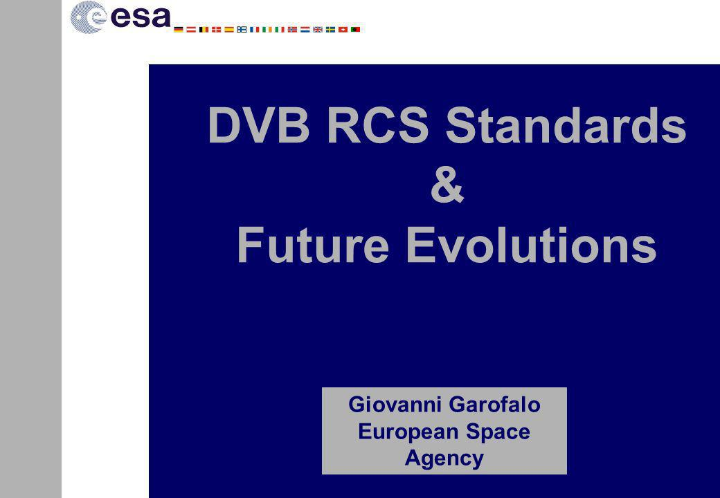 DVB-RCS defines a return channel over satellite for broadband systems based on DVB-S(2) forward link Specification initially defined by satellite operators working under the auspices of ESA Work taken over by DVB Project, which is responsible for standard maintenance ETSI approves its publication as EN 301 790, according to their defined procedures Definition started in Sept 1997 Editions 1st (v1.2.2)12/00 2nd (v1.3.1) 03/03: RSAT 3rd (v1.4.1) 09/05: DVB-S2 DVB-RCS Background