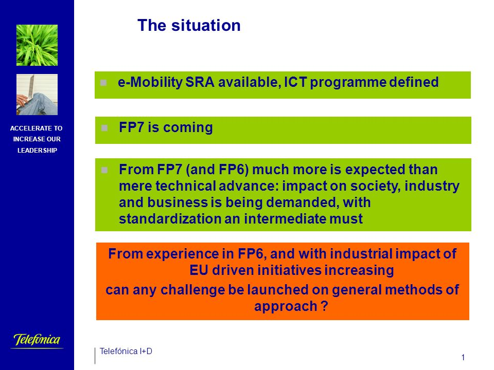 Telefónica I+D ACCELERATE TO INCREASE OUR LEADERSHIP 1 The situation e-Mobility SRA available, ICT programme defined FP7 is coming From experience in FP6, and with industrial impact of EU driven initiatives increasing can any challenge be launched on general methods of approach .