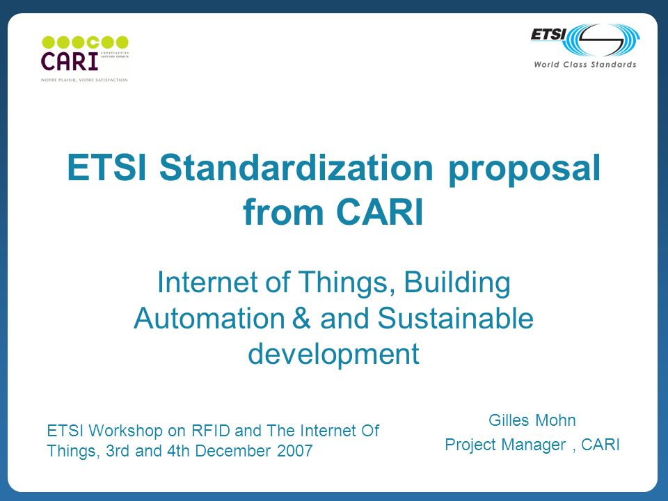ETSI Standardization proposal from CARI Internet of Things, Building Automation & and Sustainable development Gilles Mohn Project Manager, CARI ETSI Workshop on RFID and The Internet Of Things, 3rd and 4th December 2007