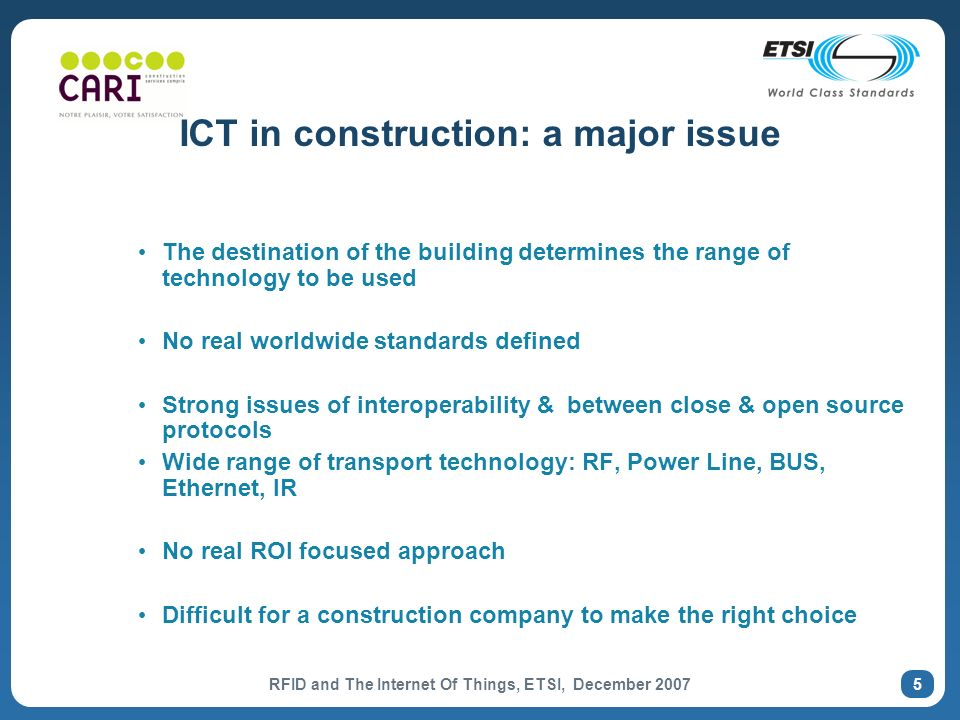 RFID and The Internet Of Things, ETSI, December 2007 5 ICT in construction: a major issue The destination of the building determines the range of technology to be used No real worldwide standards defined Strong issues of interoperability & between close & open source protocols Wide range of transport technology: RF, Power Line, BUS, Ethernet, IR No real ROI focused approach Difficult for a construction company to make the right choice
