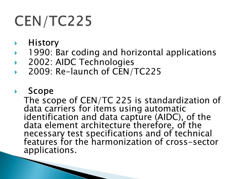 History 1990: Bar coding and horizontal applications 2002: AIDC Technologies 2009: Re-launch of CEN/TC225 Scope The scope of CEN/TC 225 is standardization of data carriers for items using automatic identification and data capture (AIDC), of the data element architecture therefore, of the necessary test specifications and of technical features for the harmonization of cross-sector applications.