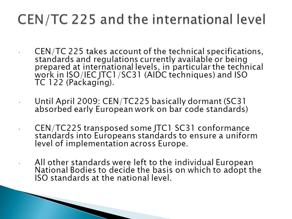 CEN/TC 225 takes account of the technical specifications, standards and regulations currently available or being prepared at international levels, in particular the technical work in ISO/IEC JTC1/SC31 (AIDC techniques) and ISO TC 122 (Packaging).