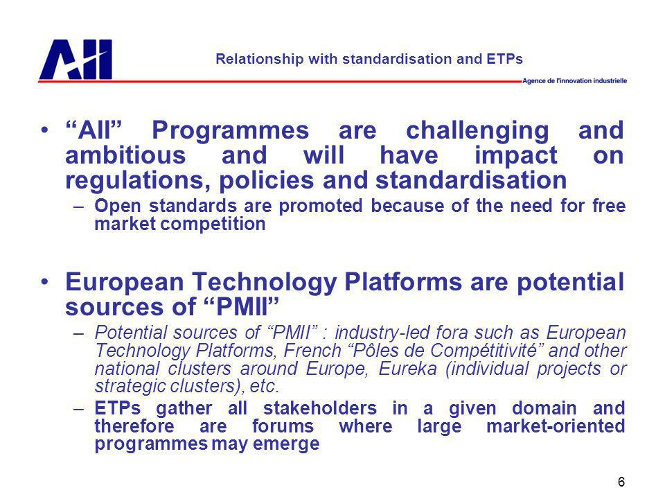 6 Relationship with standardisation and ETPs AII Programmes are challenging and ambitious and will have impact on regulations, policies and standardisation –Open standards are promoted because of the need for free market competition European Technology Platforms are potential sources of PMII –Potential sources of PMII : industry-led fora such as European Technology Platforms, French Pôles de Compétitivité and other national clusters around Europe, Eureka (individual projects or strategic clusters), etc.
