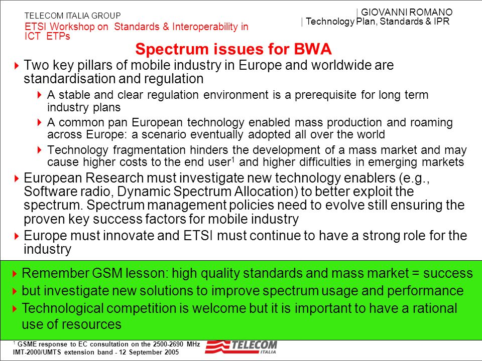 3 | GIOVANNI ROMANO | Technology Plan, Standards & IPR ETSI Workshop on Standards & Interoperability in ICT ETPs TELECOM ITALIA GROUP Spectrum issues for BWA Two key pillars of mobile industry in Europe and worldwide are standardisation and regulation A stable and clear regulation environment is a prerequisite for long term industry plans A common pan European technology enabled mass production and roaming across Europe: a scenario eventually adopted all over the world Technology fragmentation hinders the development of a mass market and may cause higher costs to the end user 1 and higher difficulties in emerging markets European Research must investigate new technology enablers (e.g., Software radio, Dynamic Spectrum Allocation) to better exploit the spectrum.