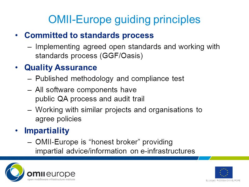 EU project: RIO31844-OMII-EUROPE OMII-Europe guiding principles Committed to standards process –Implementing agreed open standards and working with standards process (GGF/Oasis) Quality Assurance –Published methodology and compliance test –All software components have public QA process and audit trail –Working with similar projects and organisations to agree policies Impartiality –OMII-Europe is honest broker providing impartial advice/information on e-infrastructures