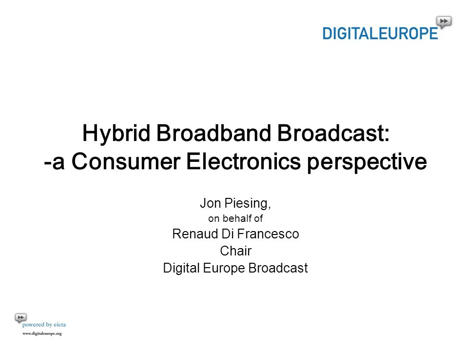 Hybrid Broadband Broadcast: -a Consumer Electronics perspective Jon Piesing, on behalf of Renaud Di Francesco Chair Digital Europe Broadcast
