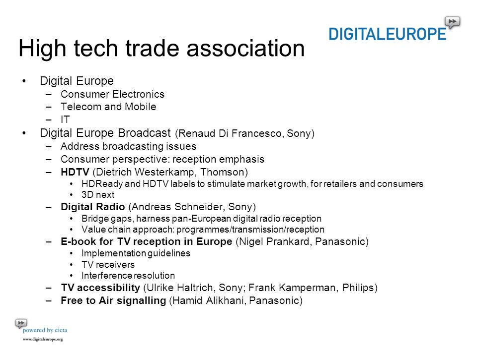 High tech trade association Digital Europe –Consumer Electronics –Telecom and Mobile –IT Digital Europe Broadcast (Renaud Di Francesco, Sony) –Address broadcasting issues –Consumer perspective: reception emphasis –HDTV (Dietrich Westerkamp, Thomson) HDReady and HDTV labels to stimulate market growth, for retailers and consumers 3D next –Digital Radio (Andreas Schneider, Sony) Bridge gaps, harness pan-European digital radio reception Value chain approach: programmes/transmission/reception –E-book for TV reception in Europe (Nigel Prankard, Panasonic) Implementation guidelines TV receivers Interference resolution –TV accessibility (Ulrike Haltrich, Sony; Frank Kamperman, Philips) –Free to Air signalling (Hamid Alikhani, Panasonic)
