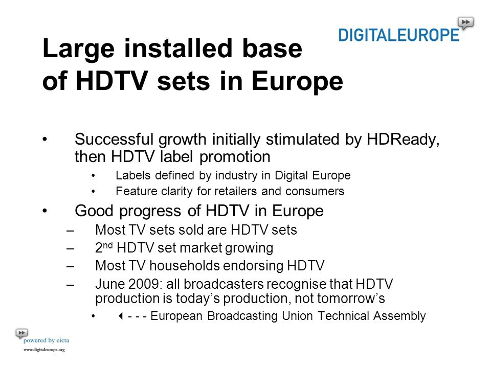 Large installed base of HDTV sets in Europe Successful growth initially stimulated by HDReady, then HDTV label promotion Labels defined by industry in Digital Europe Feature clarity for retailers and consumers Good progress of HDTV in Europe –Most TV sets sold are HDTV sets –2 nd HDTV set market growing –Most TV households endorsing HDTV –June 2009: all broadcasters recognise that HDTV production is todays production, not tomorrows - - - European Broadcasting Union Technical Assembly