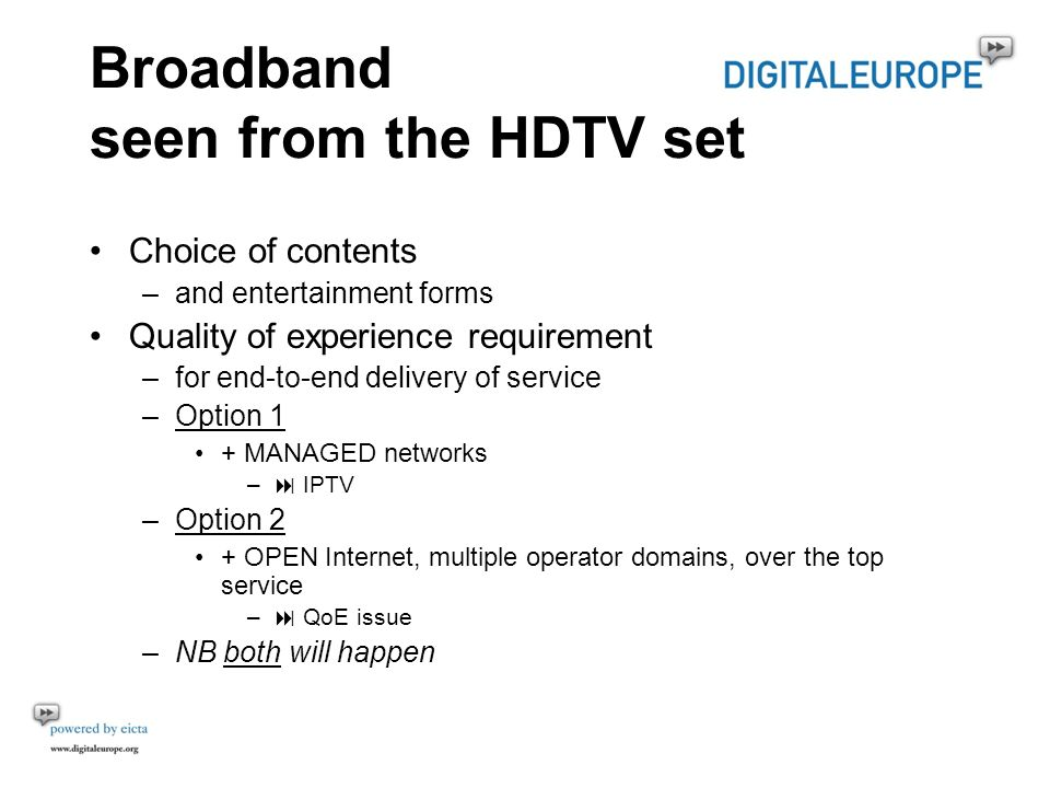Broadband seen from the HDTV set Choice of contents –and entertainment forms Quality of experience requirement –for end-to-end delivery of service –Option 1 + MANAGED networks – IPTV –Option 2 + OPEN Internet, multiple operator domains, over the top service – QoE issue –NB both will happen