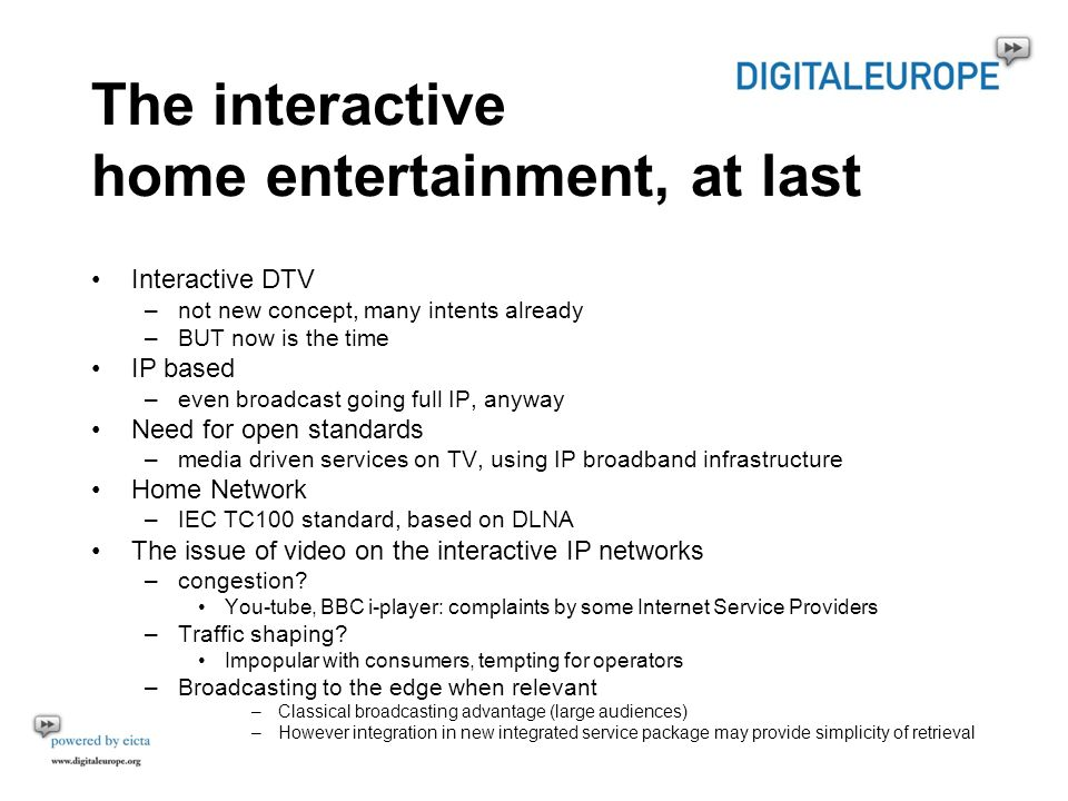 The interactive home entertainment, at last Interactive DTV –not new concept, many intents already –BUT now is the time IP based –even broadcast going full IP, anyway Need for open standards –media driven services on TV, using IP broadband infrastructure Home Network –IEC TC100 standard, based on DLNA The issue of video on the interactive IP networks –congestion.